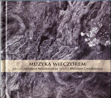 Muzyka wieczorem.  Wiersze Jarosława Iwaszkiewicza śpiewa Mirosław Czyżykiewicz